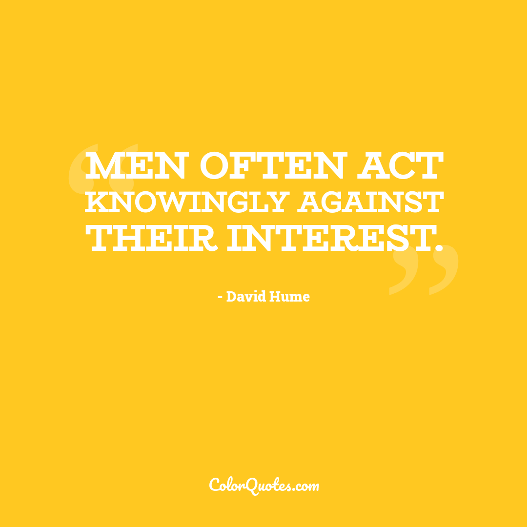 Men often act knowingly against their interest.