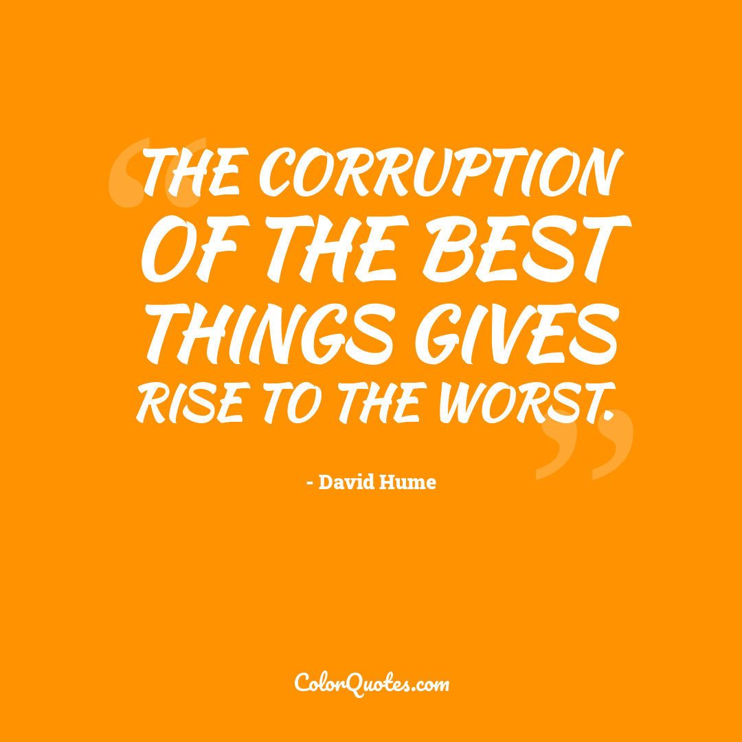 The corruption of the best things gives rise to the worst.