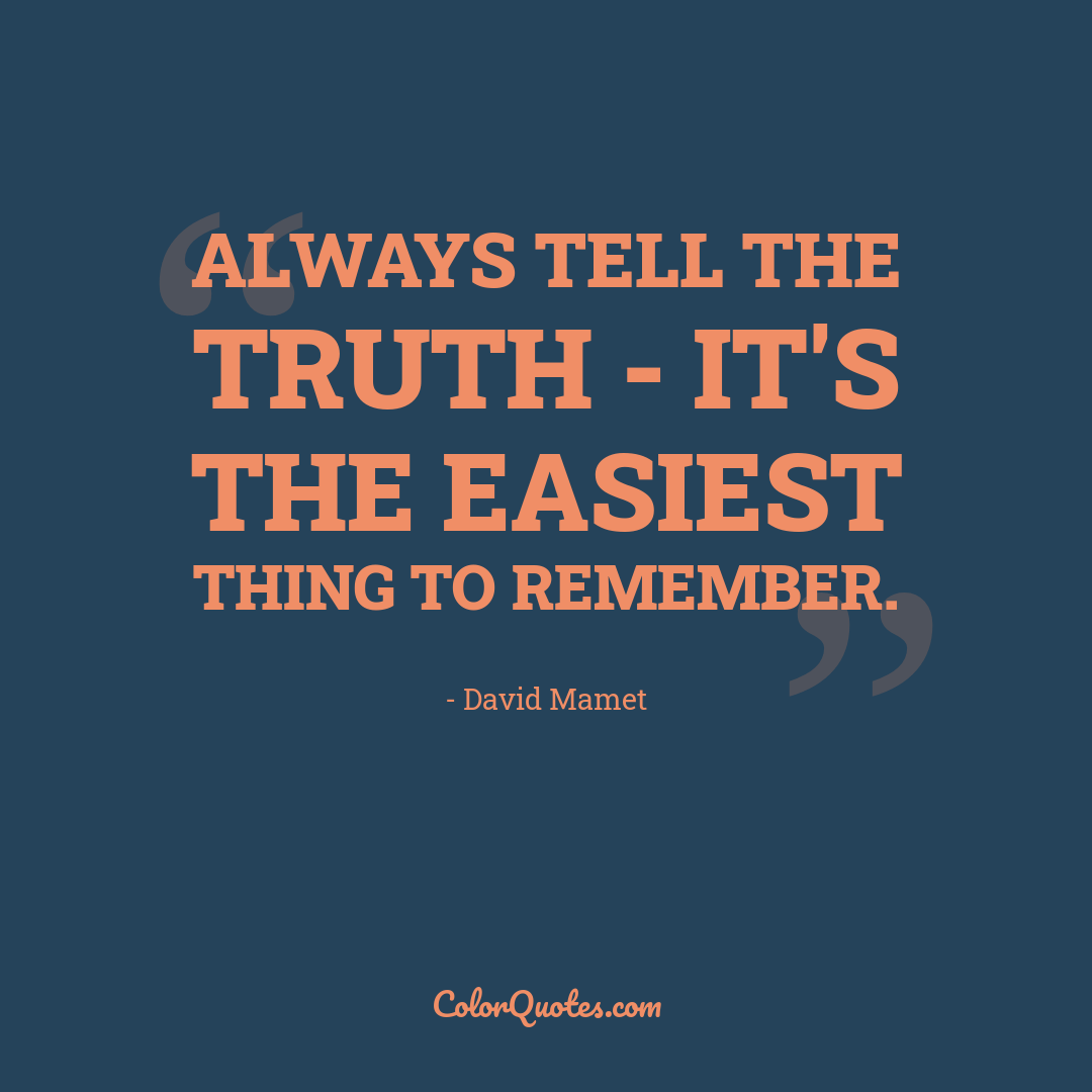 Always tell the truth - it's the easiest thing to remember.