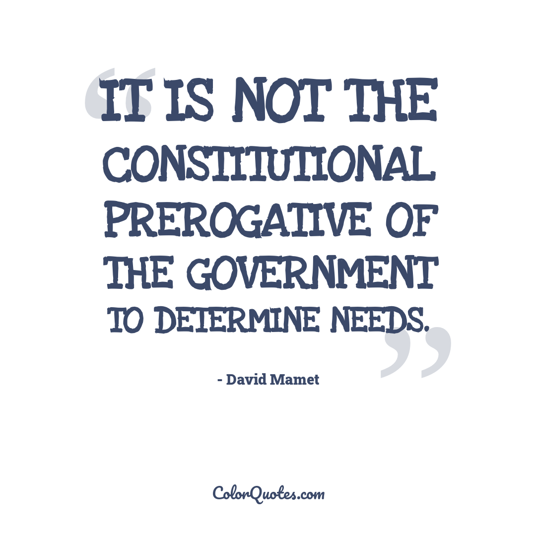 It is not the constitutional prerogative of the Government to determine needs.