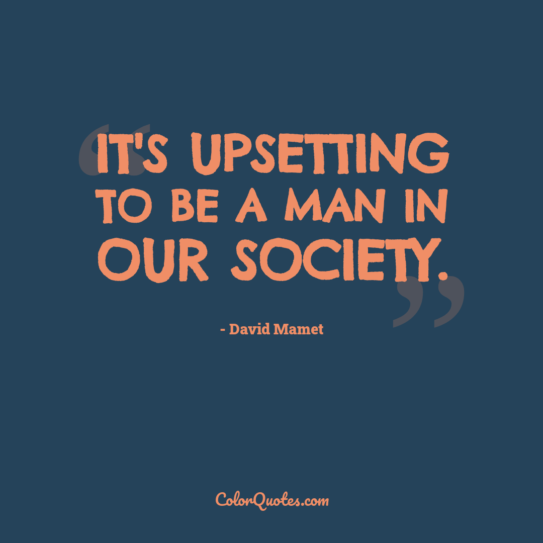 It's upsetting to be a man in our society.