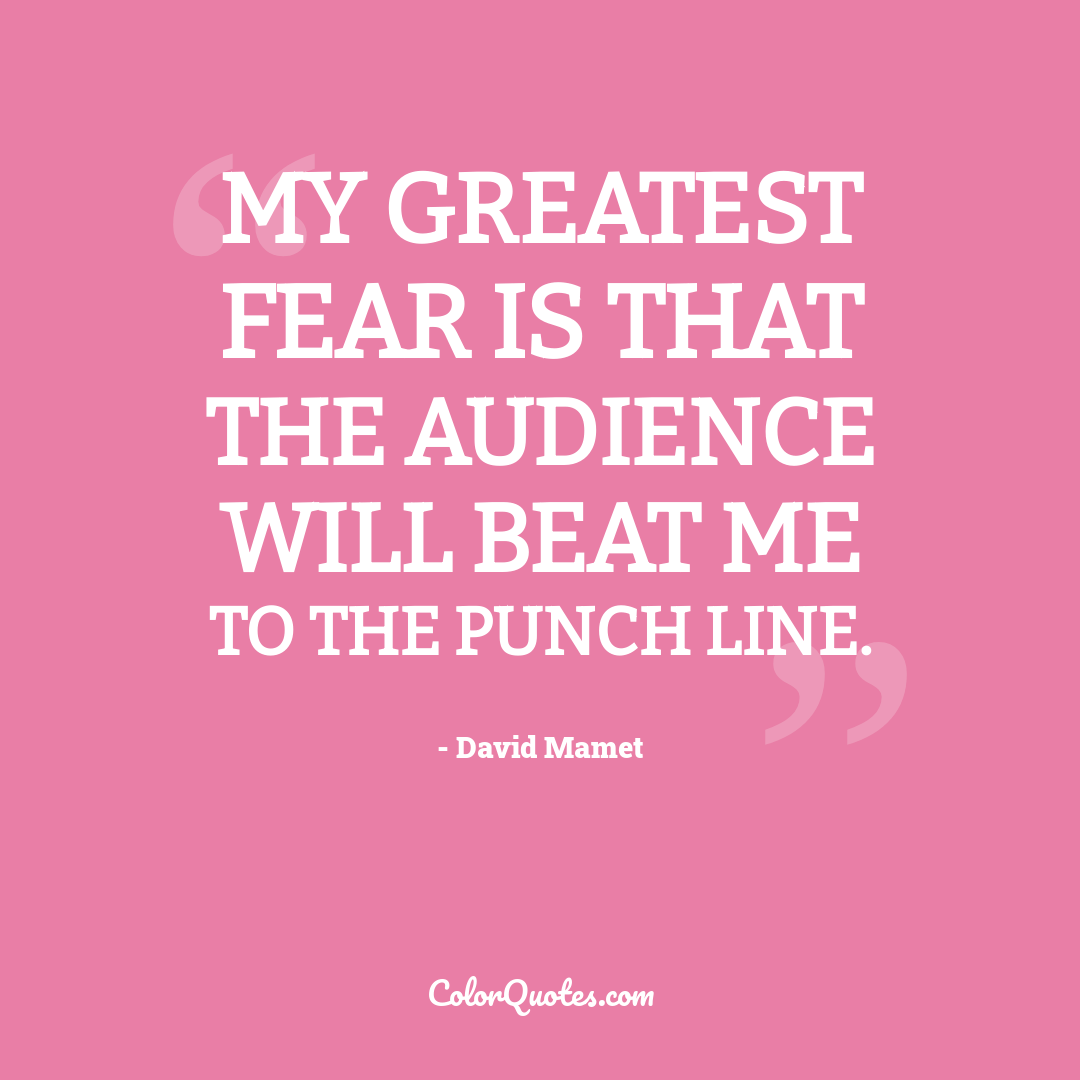 My greatest fear is that the audience will beat me to the punch line.