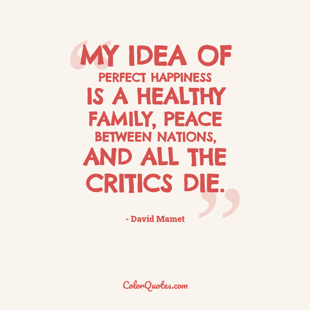 My idea of perfect happiness is a healthy family, peace between nations, and all the critics die.