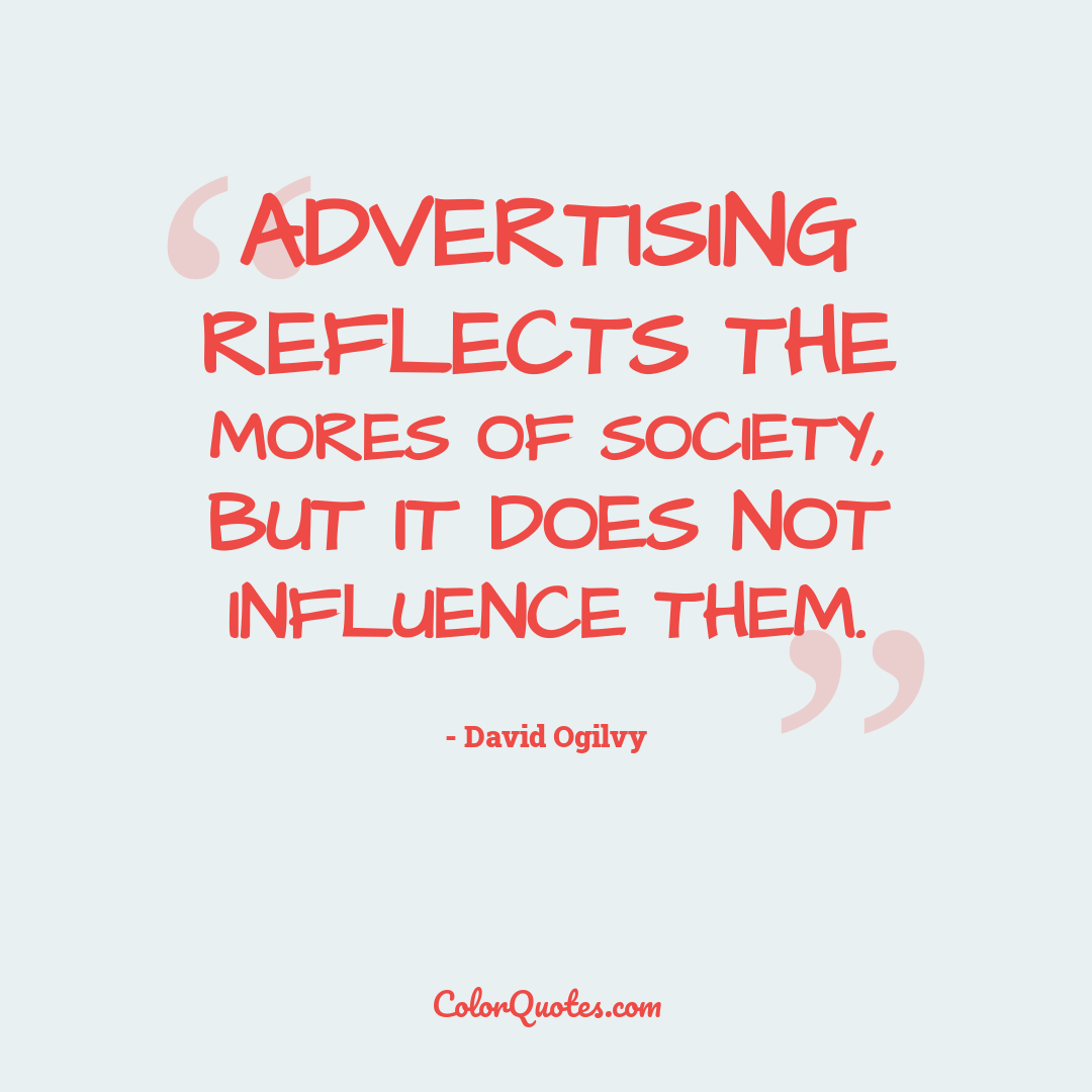 Advertising reflects the mores of society, but it does not influence them.