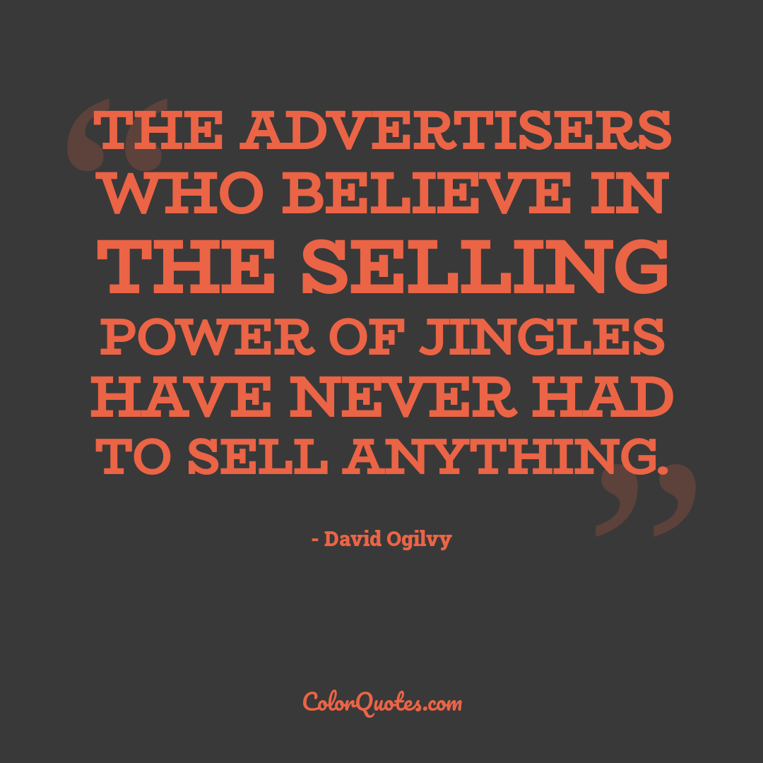 The advertisers who believe in the selling power of jingles have never had to sell anything.