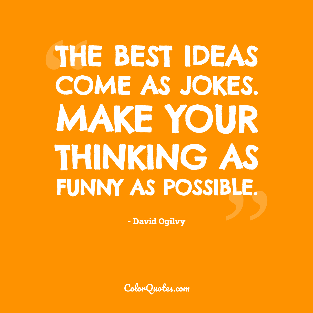 The best ideas come as jokes. Make your thinking as funny as possible.