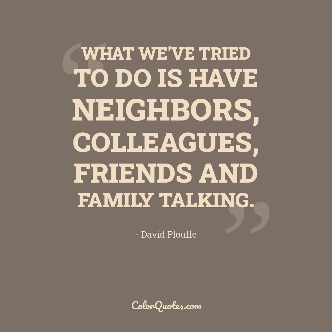 What we've tried to do is have neighbors, colleagues, friends and family talking.