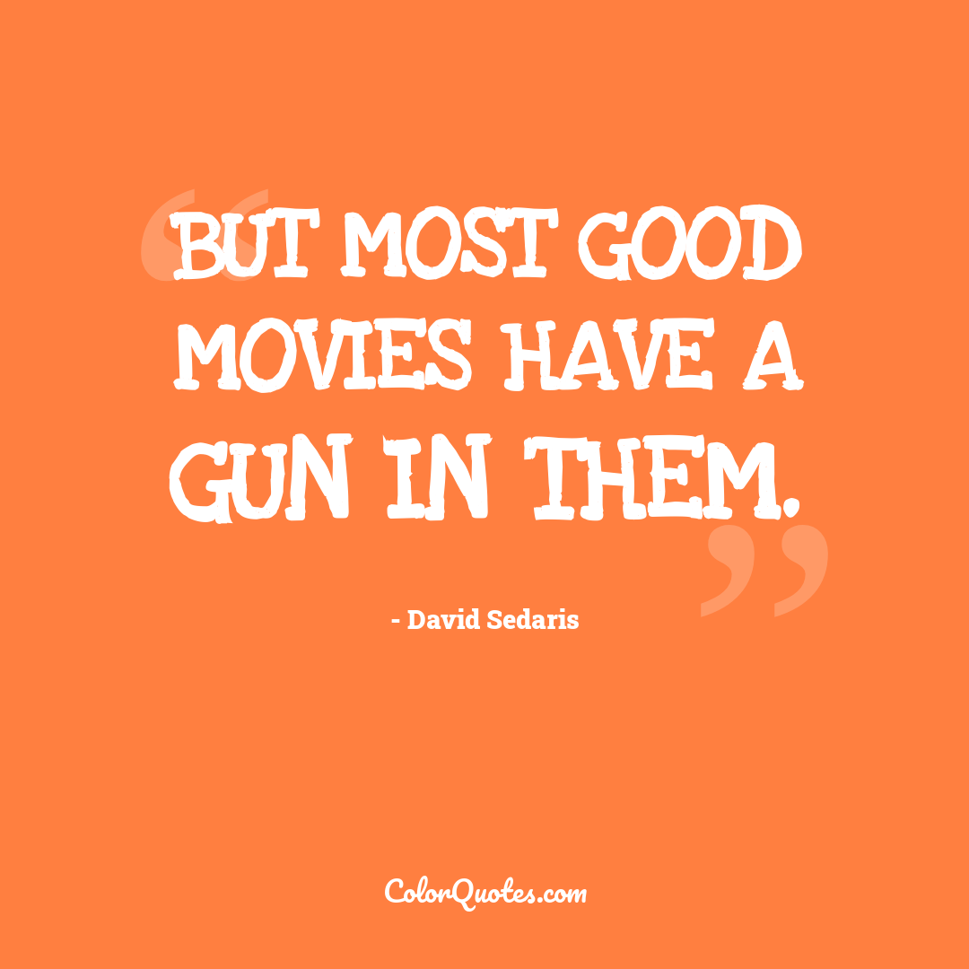 But most good movies have a gun in them.