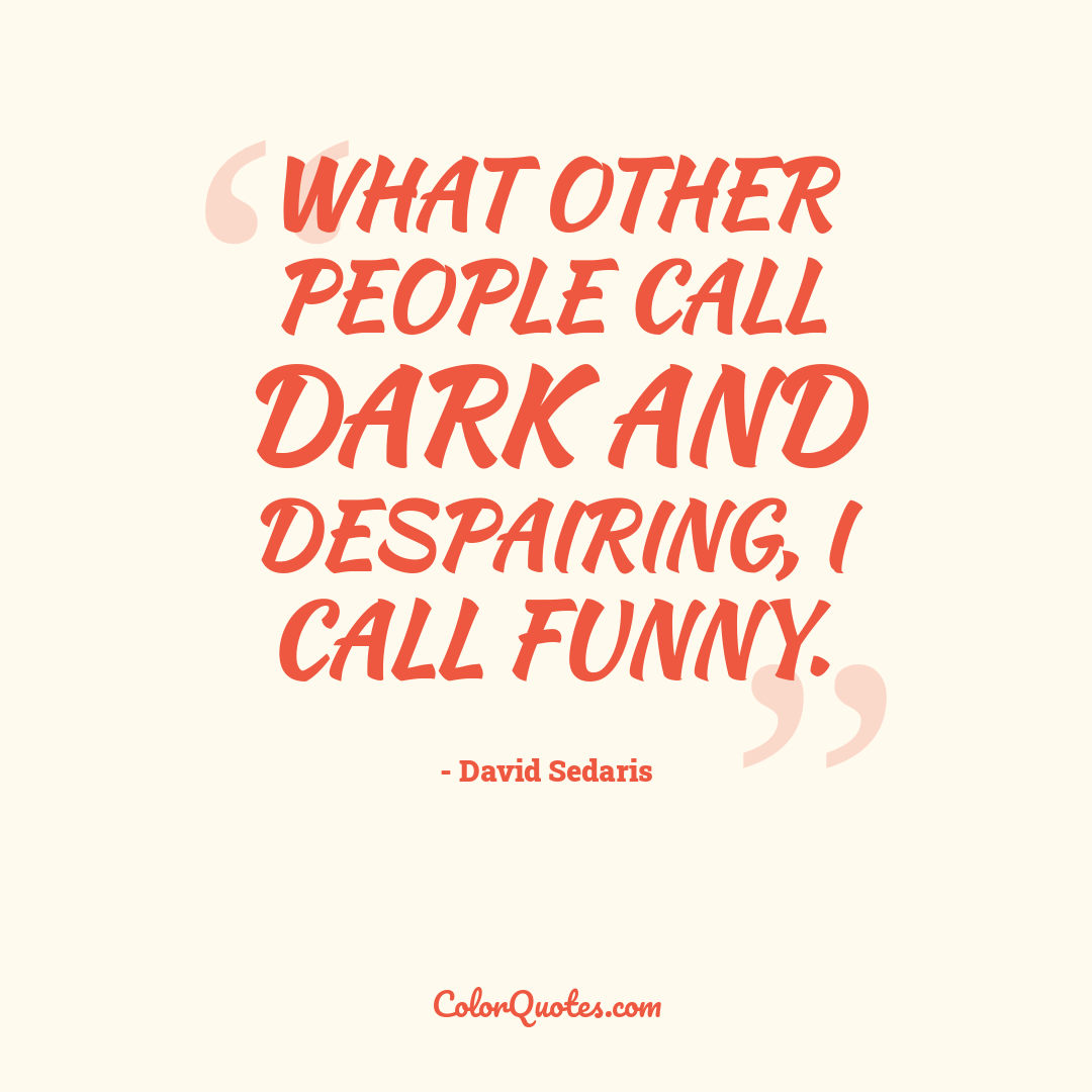 What other people call dark and despairing, I call funny.