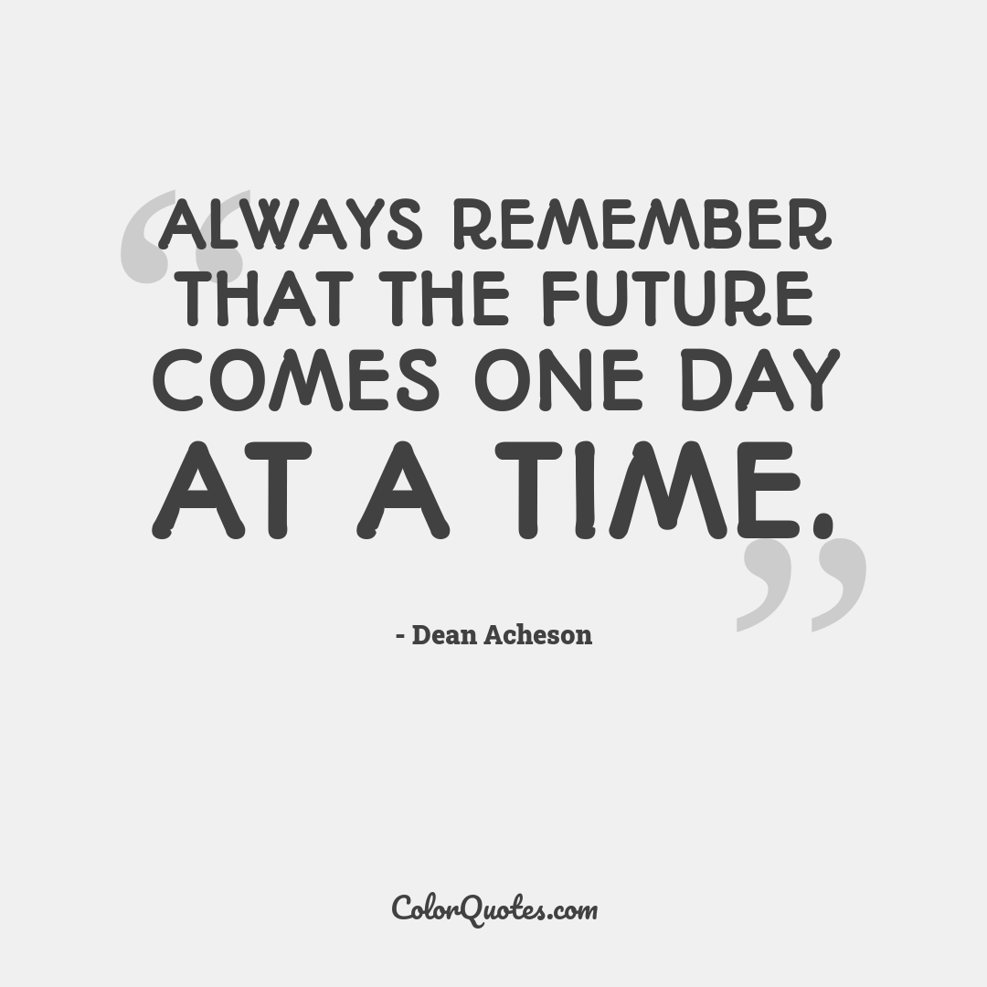Always remember that the future comes one day at a time.