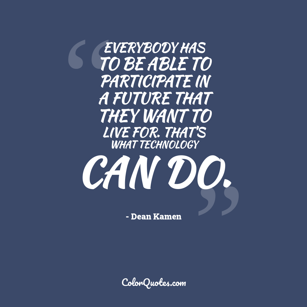 Everybody has to be able to participate in a future that they want to live for. That's what technology can do.