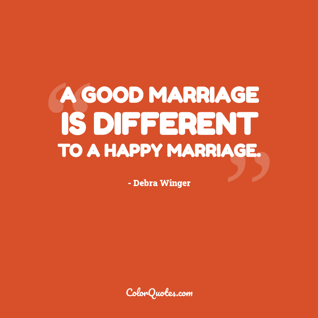 A good marriage is different to a happy marriage.