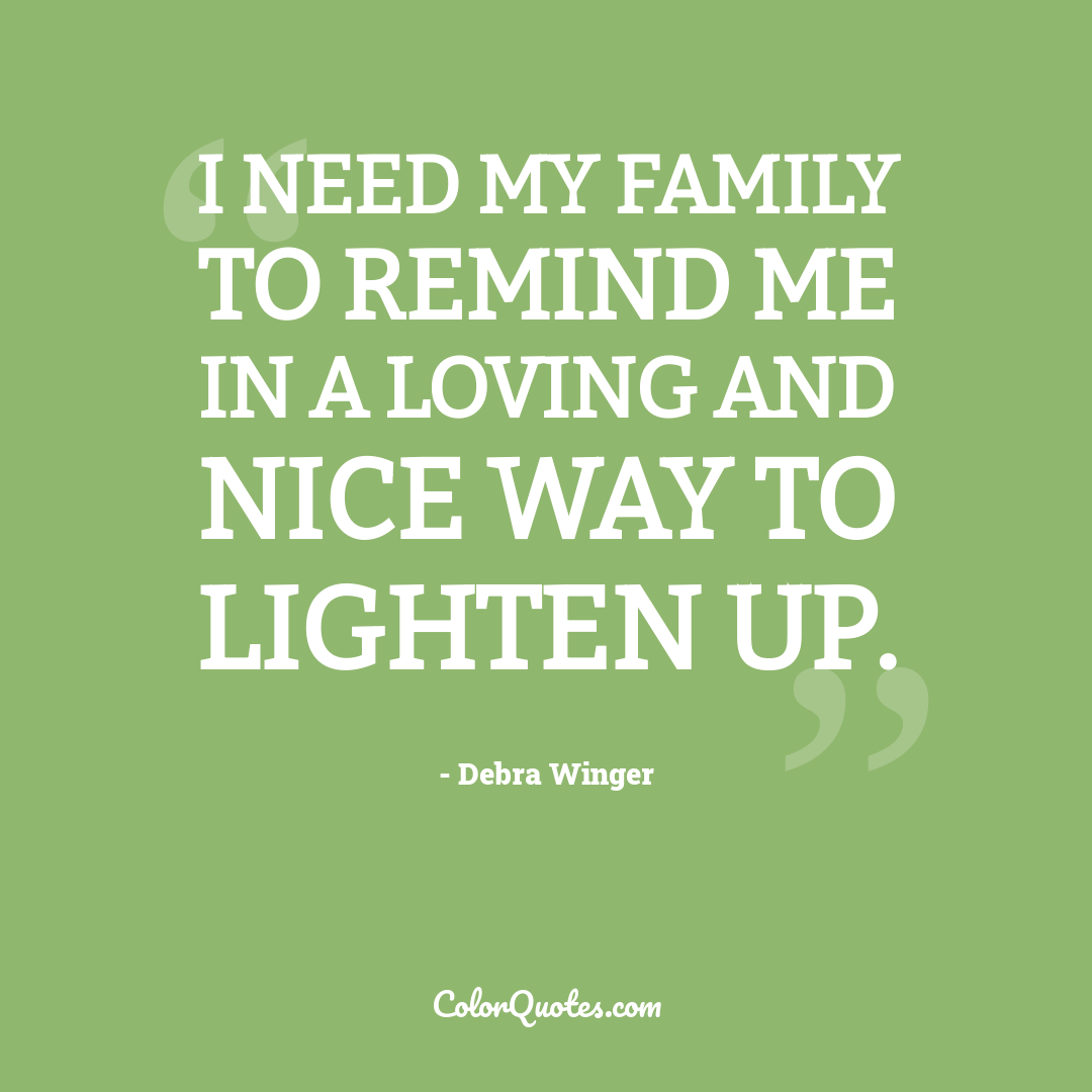 I need my family to remind me in a loving and nice way to lighten up.