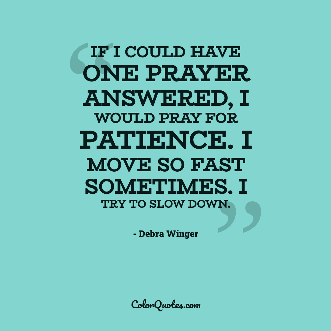 If I could have one prayer answered, I would pray for patience. I move so fast sometimes. I try to slow down.