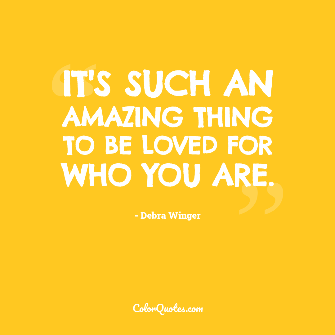 It's such an amazing thing to be loved for who you are.