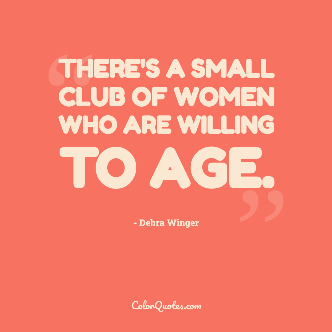There's a small club of women who are willing to age.