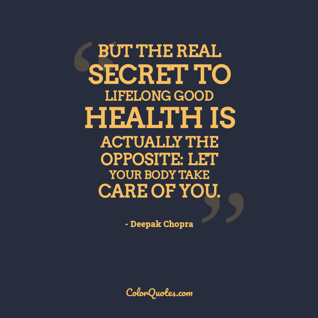 But the real secret to lifelong good health is actually the opposite: Let your body take care of you.
