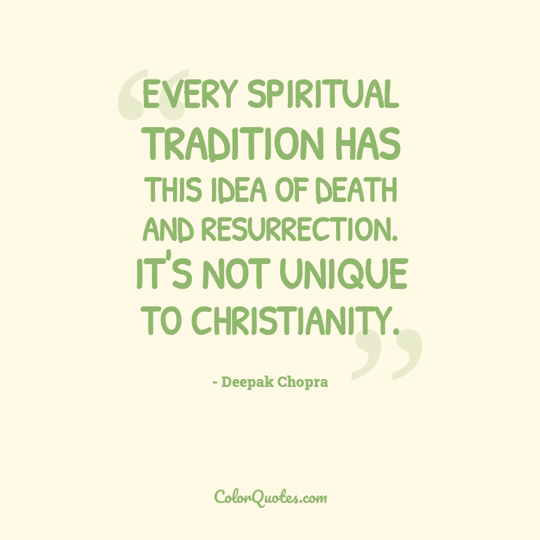 Every spiritual tradition has this idea of death and resurrection. It's not unique to Christianity.