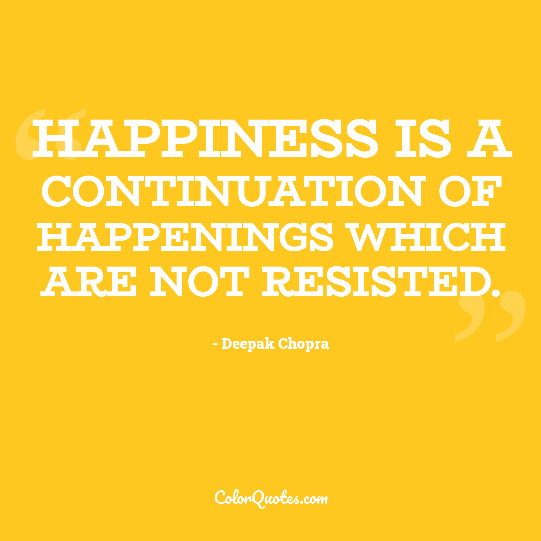 Happiness is a continuation of happenings which are not resisted.