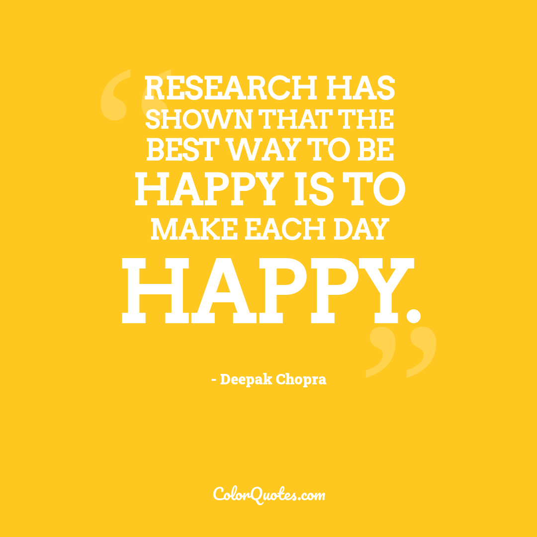 Research has shown that the best way to be happy is to make each day happy.