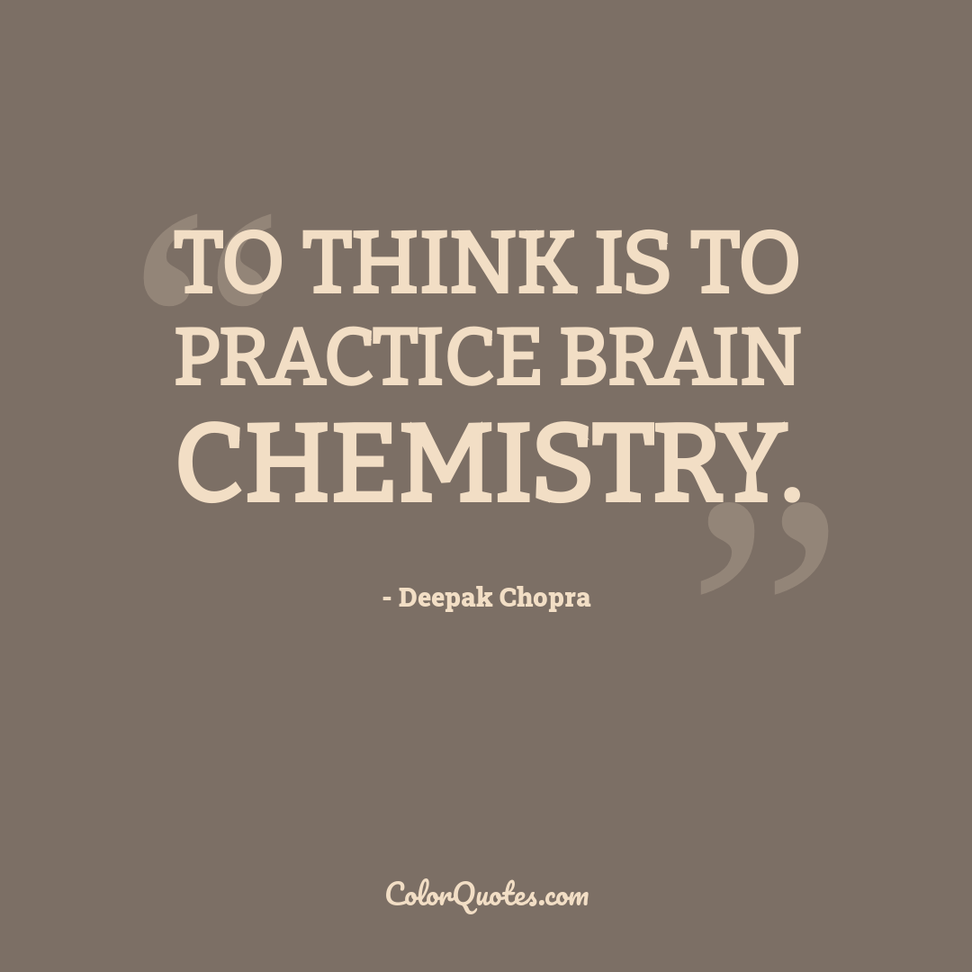 To think is to practice brain chemistry.