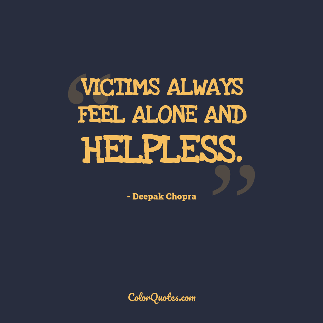 Victims always feel alone and helpless.