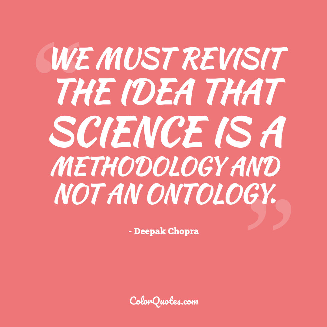 We must revisit the idea that science is a methodology and not an ontology.