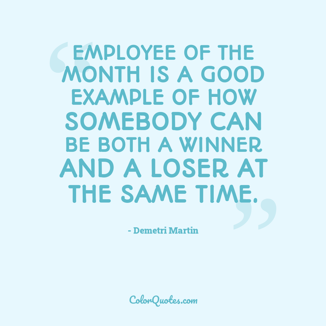 Employee of the month is a good example of how somebody can be both a winner and a loser at the same time.