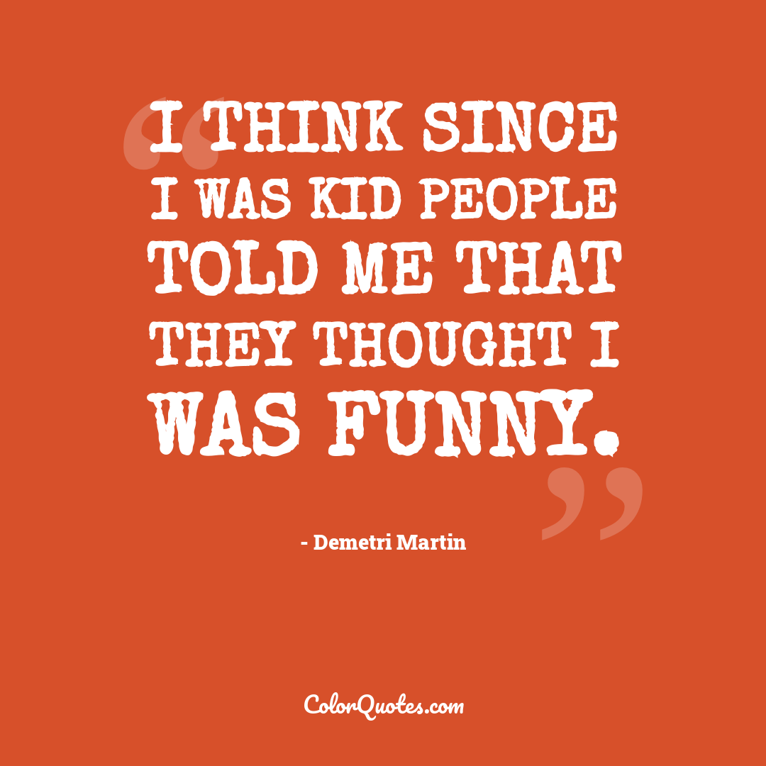 I think since I was kid people told me that they thought I was funny.