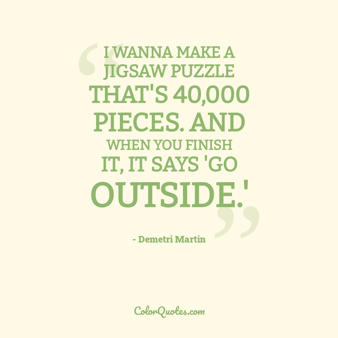 I wanna make a jigsaw puzzle that's 40,000 pieces. And when you finish it, it says 'go outside.'