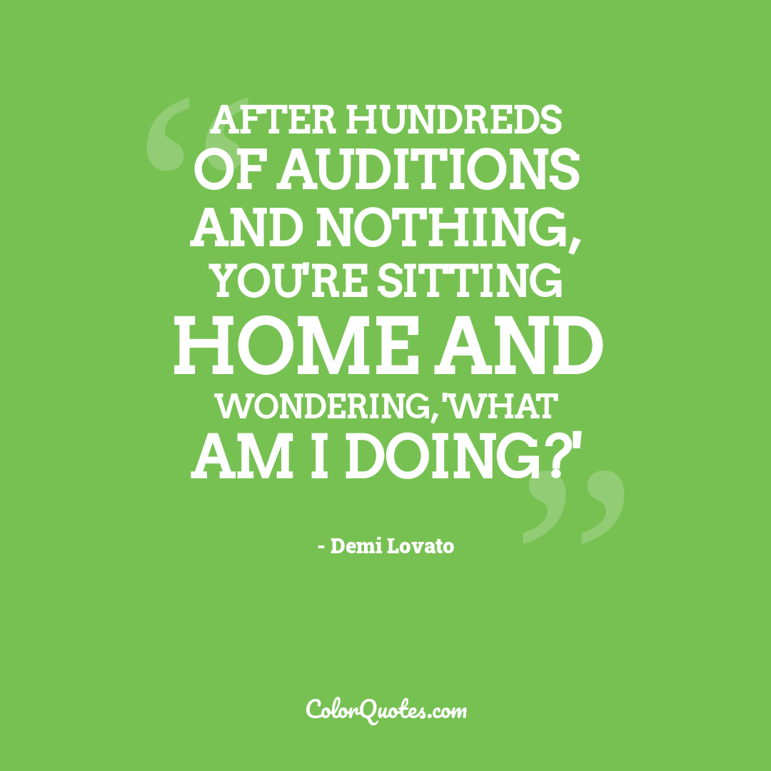 After hundreds of auditions and nothing, you're sitting home and wondering, 'What am I doing?'