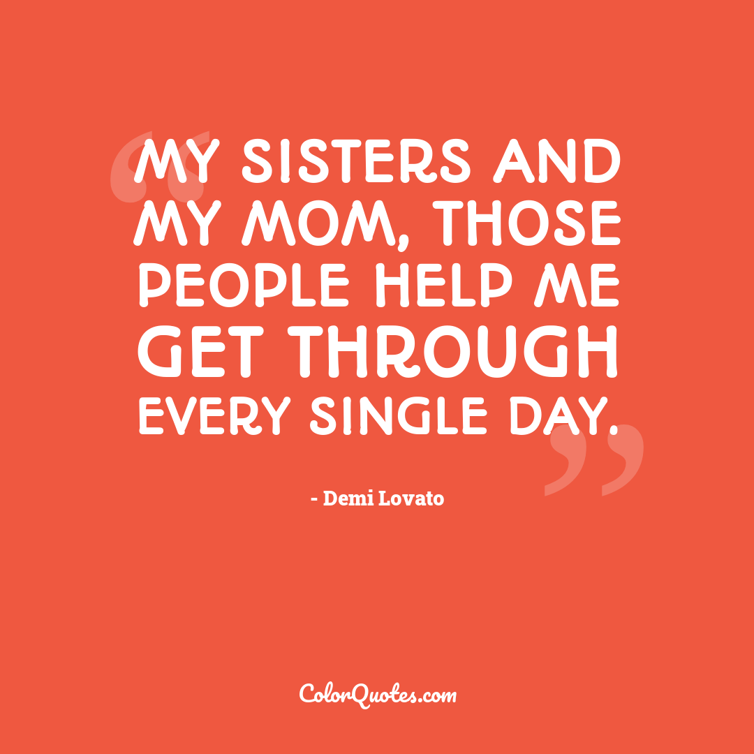My sisters and my mom, those people help me get through every single day.