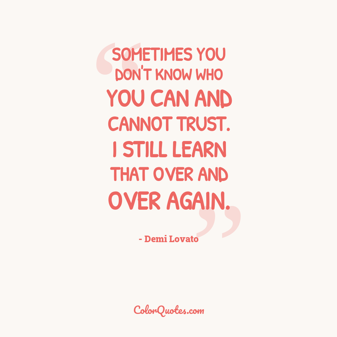 Sometimes you don't know who you can and cannot trust. I still learn that over and over again.