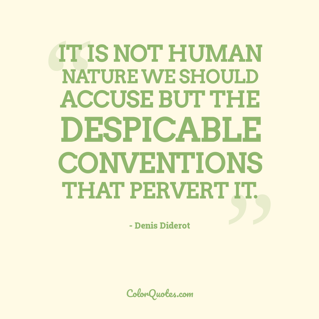 It is not human nature we should accuse but the despicable conventions that pervert it.