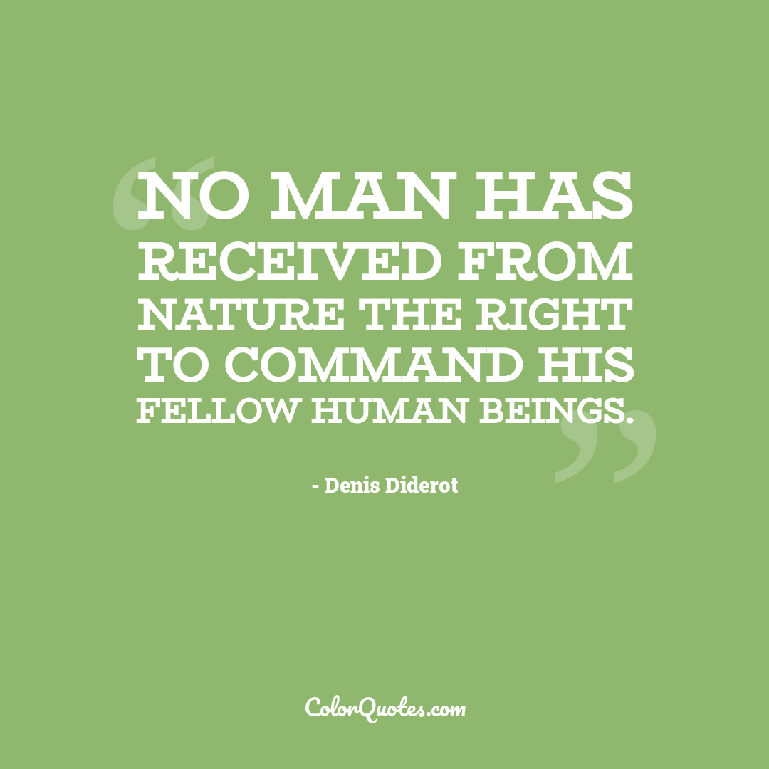 No man has received from nature the right to command his fellow human beings.