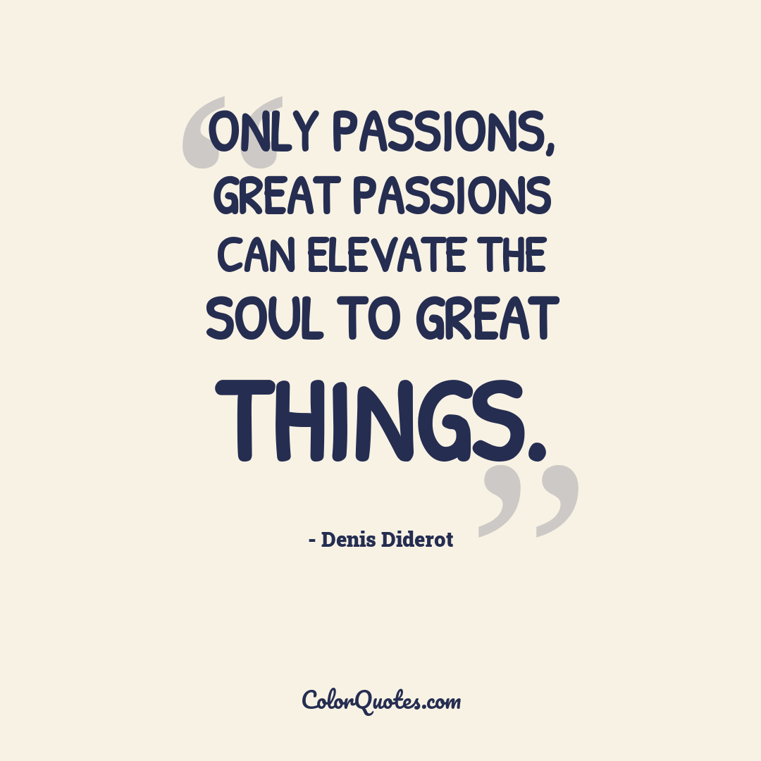 Only passions, great passions can elevate the soul to great things.