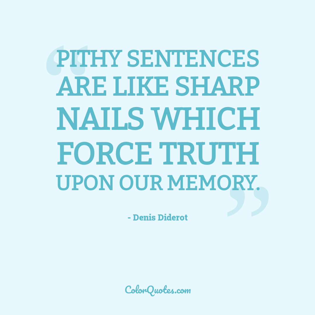 Pithy sentences are like sharp nails which force truth upon our memory.