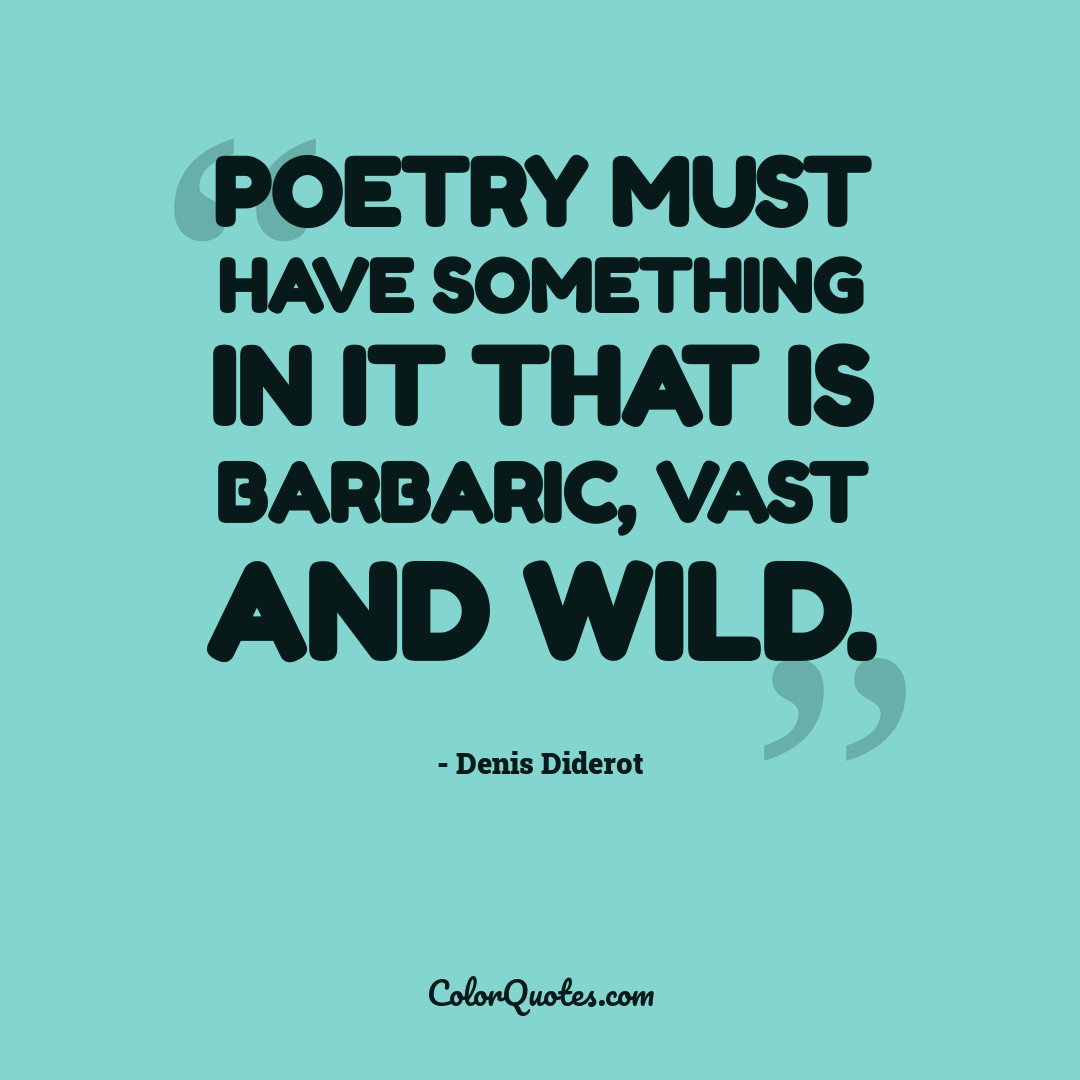 Poetry must have something in it that is barbaric, vast and wild.