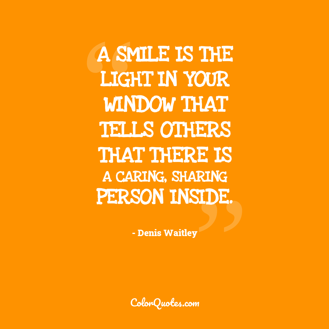 A smile is the light in your window that tells others that there is a caring, sharing person inside.
