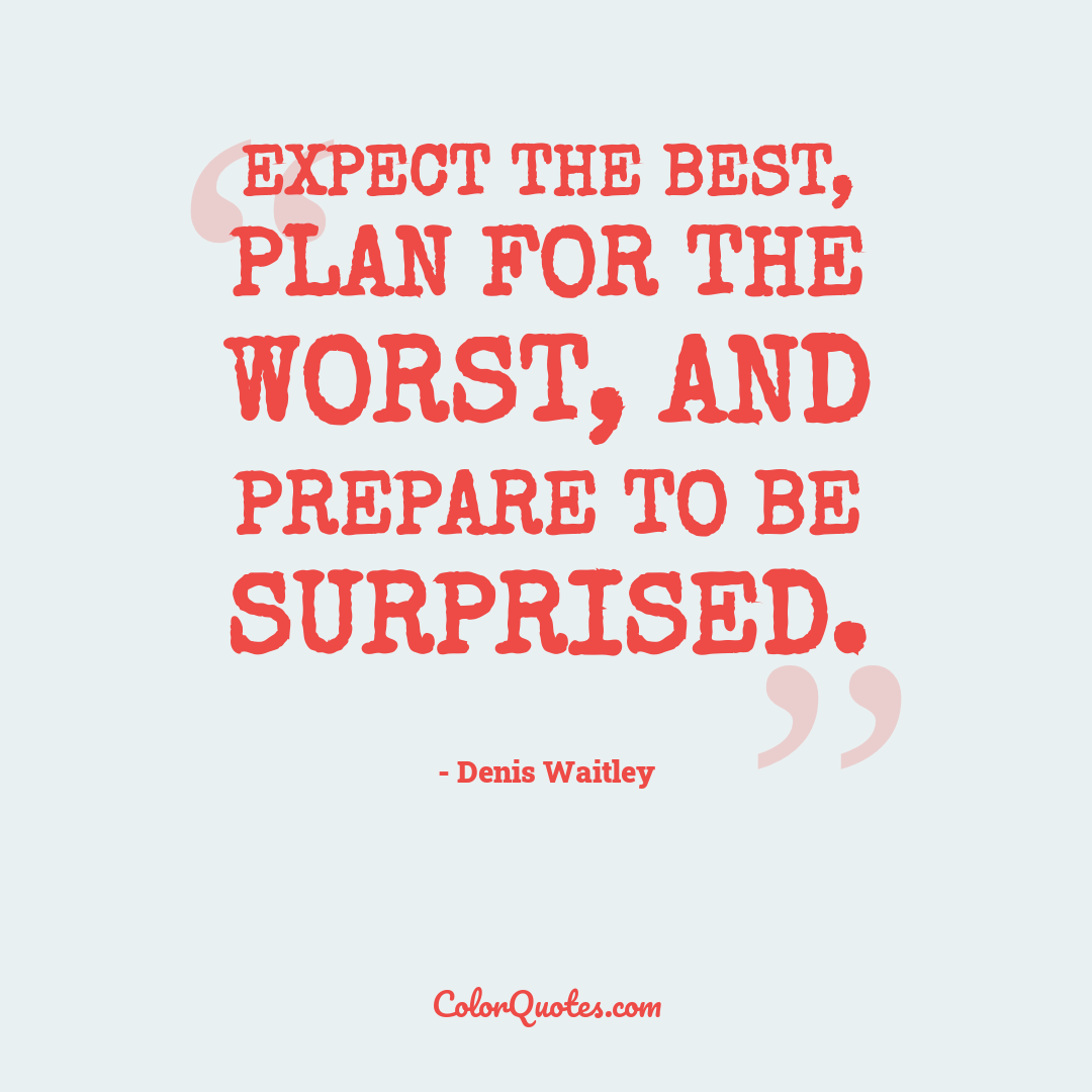 Expect the best, plan for the worst, and prepare to be surprised.