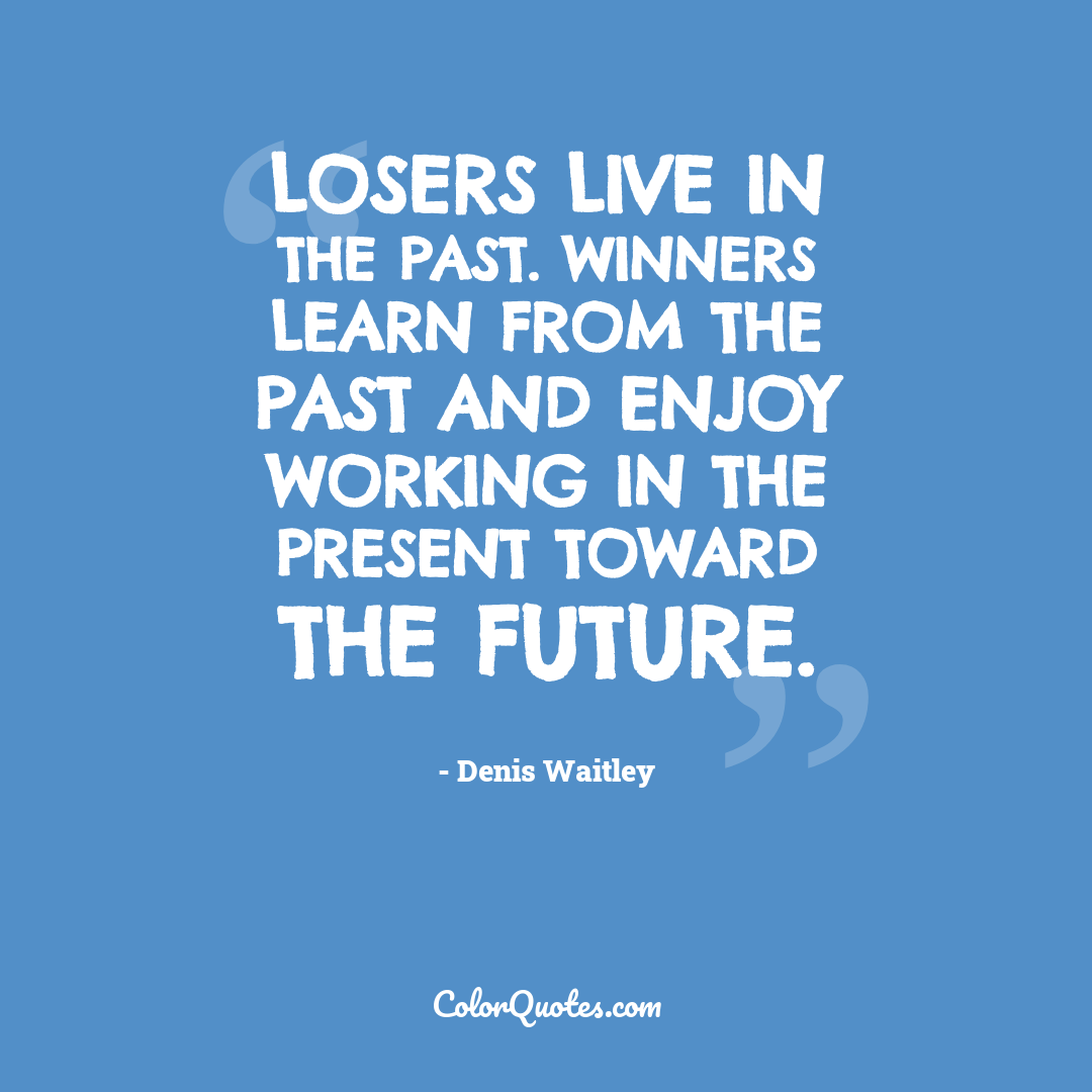 Losers live in the past. Winners learn from the past and enjoy working in the present toward the future.