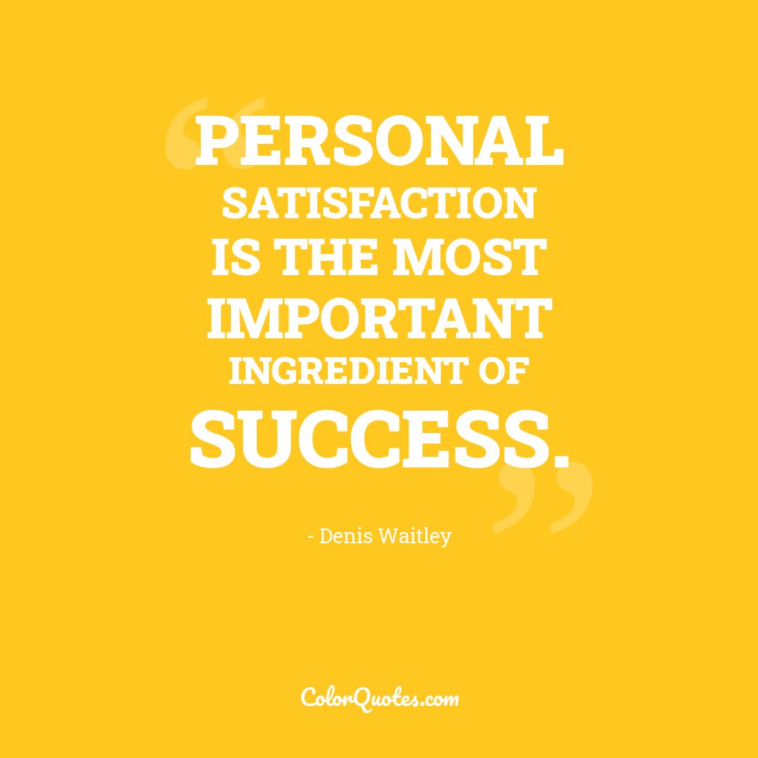 Personal satisfaction is the most important ingredient of success.
