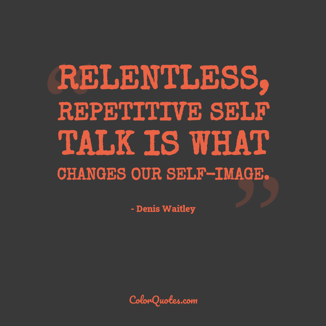 Relentless, repetitive self talk is what changes our self-image.