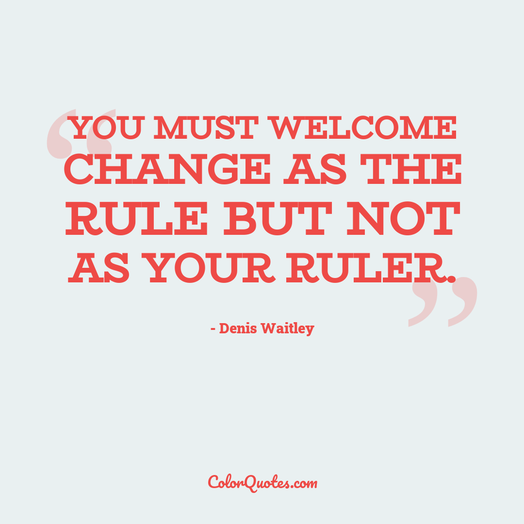 You must welcome change as the rule but not as your ruler.