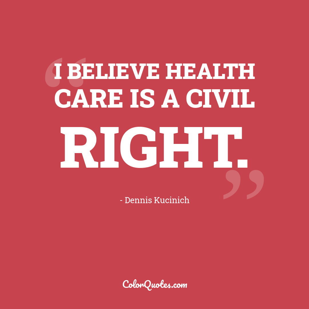 I believe health care is a civil right.