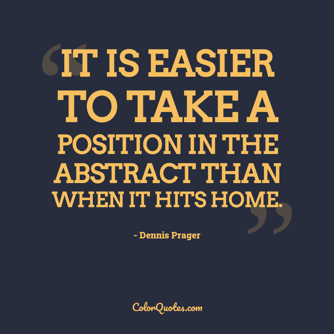 It is easier to take a position in the abstract than when it hits home.