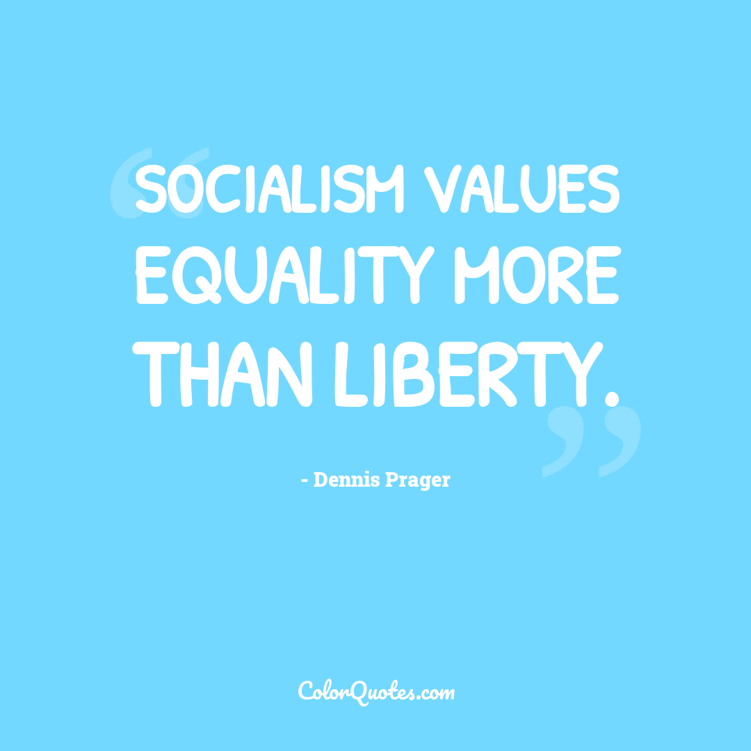 Socialism values equality more than liberty.