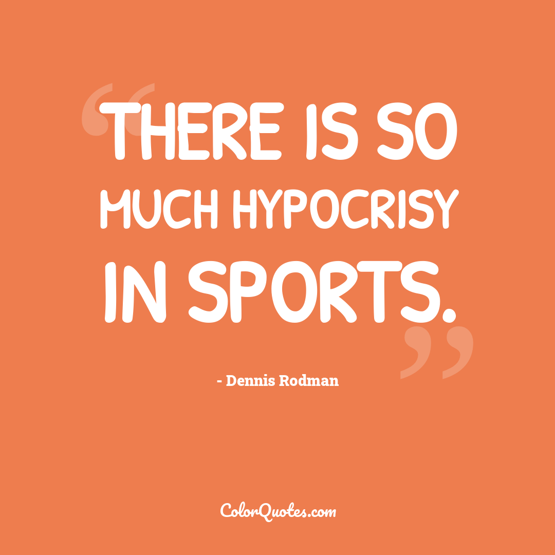 There is so much hypocrisy in sports.