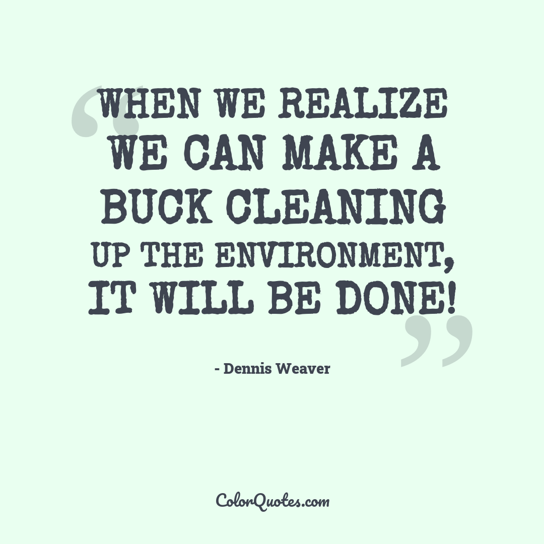 When we realize we can make a buck cleaning up the environment, it will be done!
