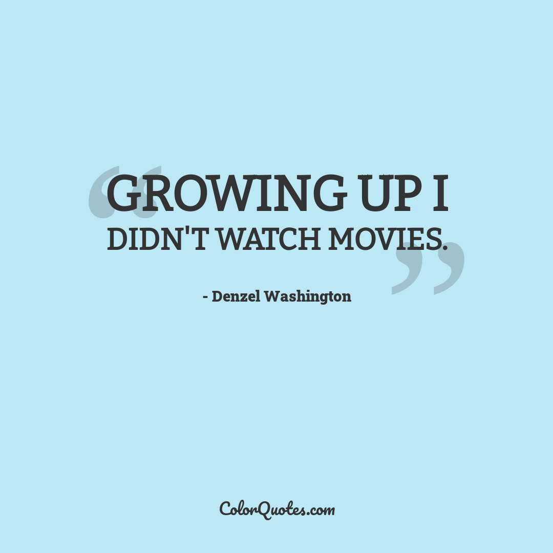 Growing up I didn't watch movies.